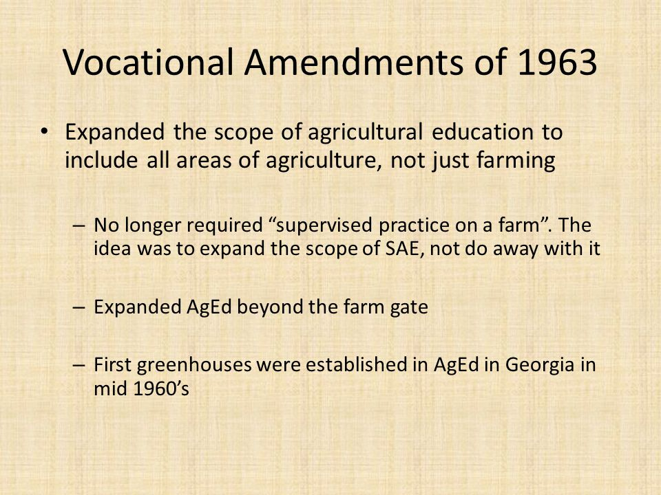 Vocational Amendments of 1963 Expanded the scope of agricultural education to include all areas of agriculture, not just farming – No longer required supervised practice on a farm.