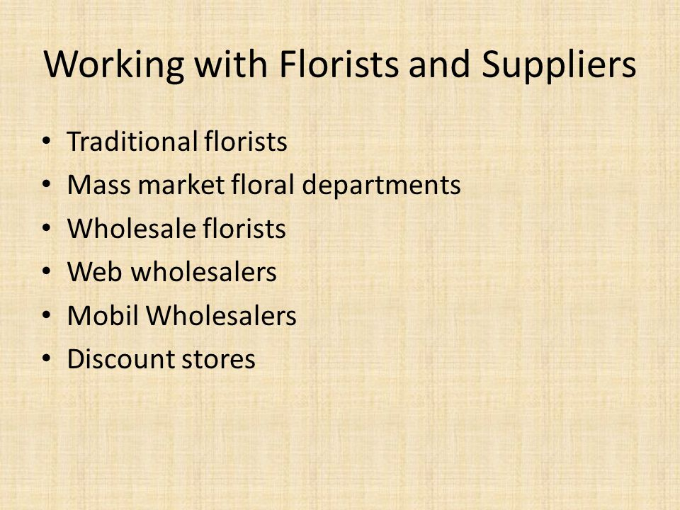 Working with Florists and Suppliers Traditional florists Mass market floral departments Wholesale florists Web wholesalers Mobil Wholesalers Discount stores