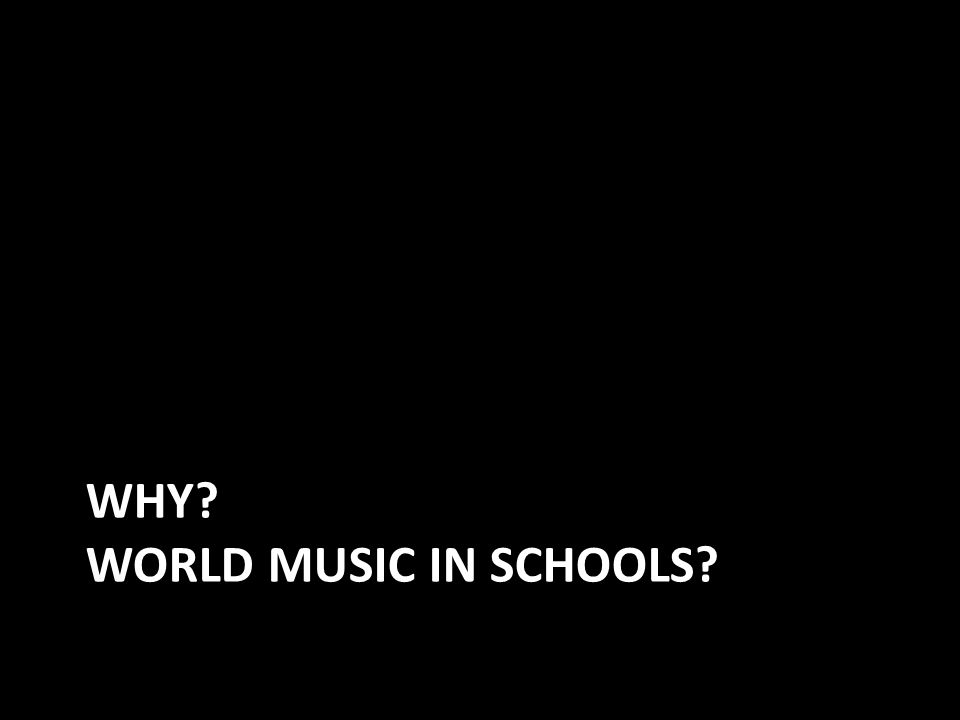 WHY WORLD MUSIC IN SCHOOLS