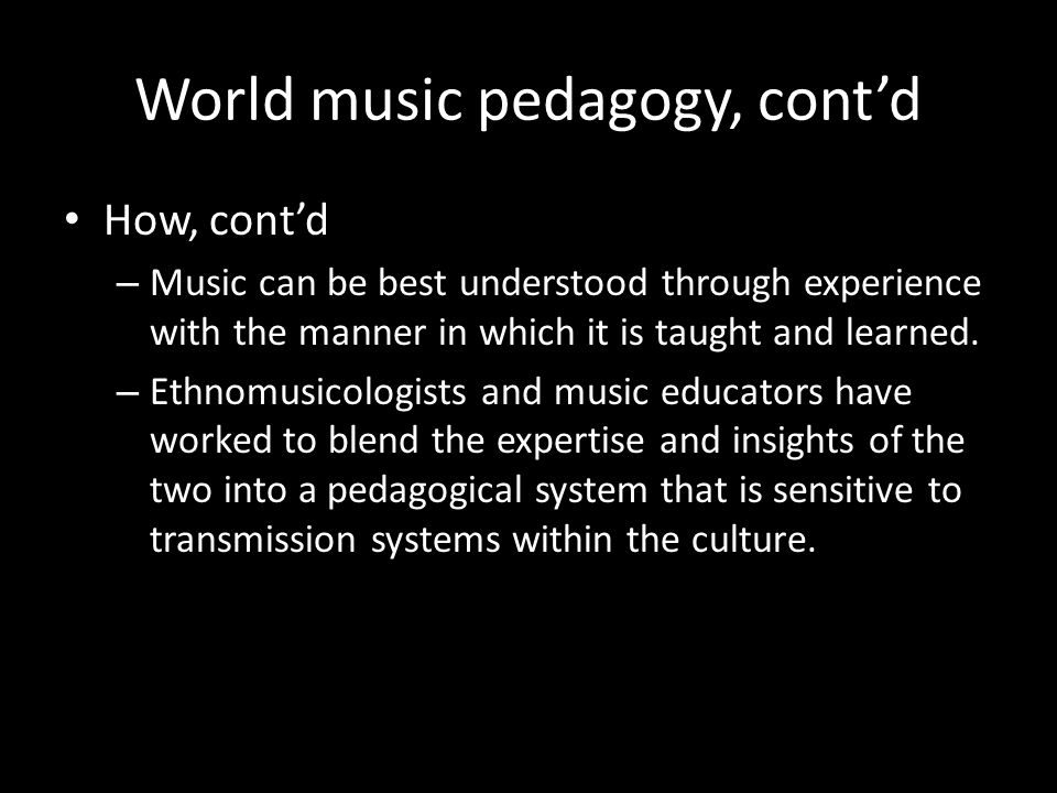 World music pedagogy, contd How, contd – Music can be best understood through experience with the manner in which it is taught and learned.