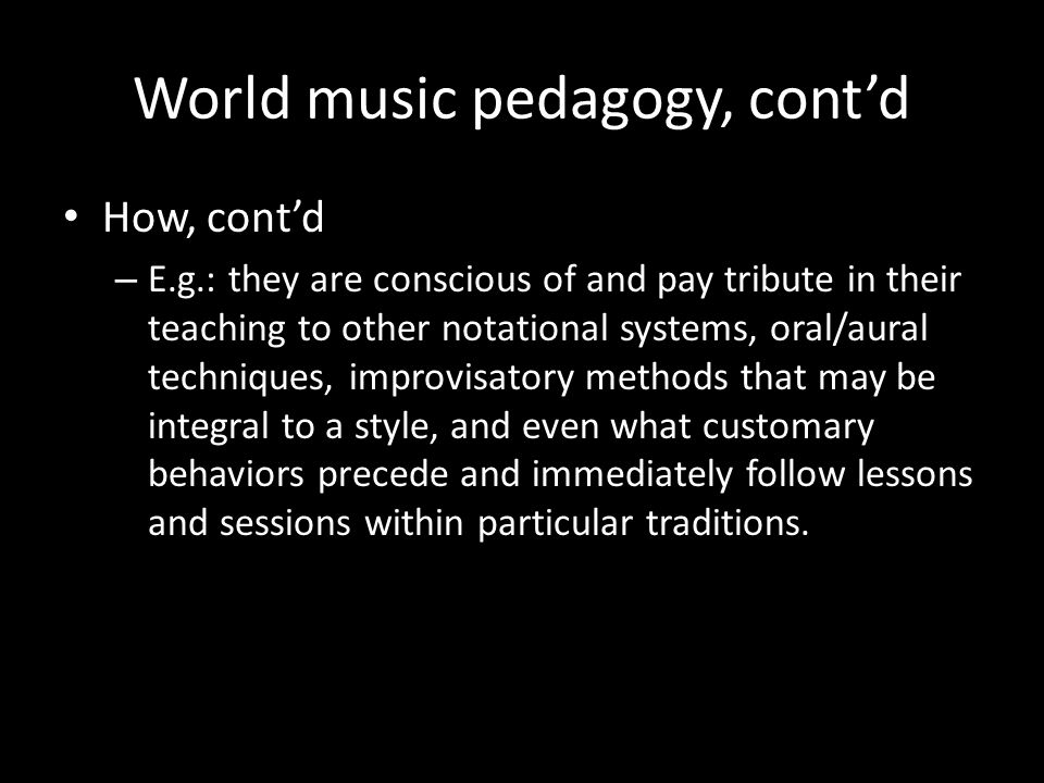World music pedagogy, contd How, contd – E.g.: they are conscious of and pay tribute in their teaching to other notational systems, oral/aural techniques, improvisatory methods that may be integral to a style, and even what customary behaviors precede and immediately follow lessons and sessions within particular traditions.