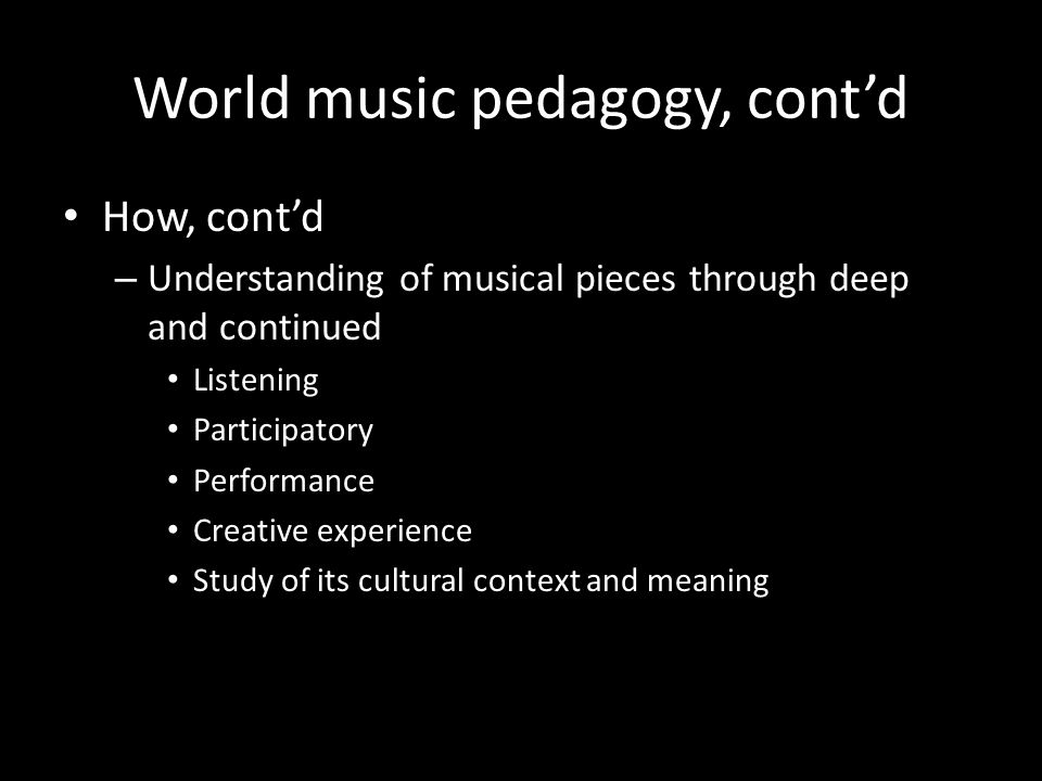 World music pedagogy, contd How, contd – Understanding of musical pieces through deep and continued Listening Participatory Performance Creative experience Study of its cultural context and meaning