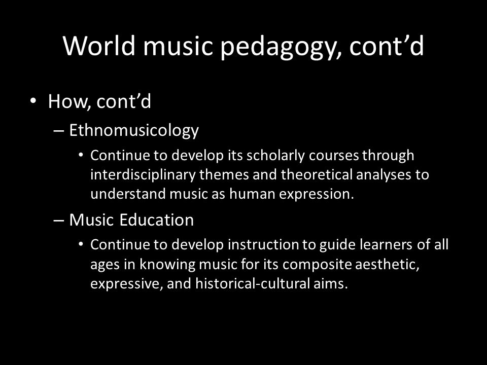 World music pedagogy, contd How, contd – Ethnomusicology Continue to develop its scholarly courses through interdisciplinary themes and theoretical analyses to understand music as human expression.
