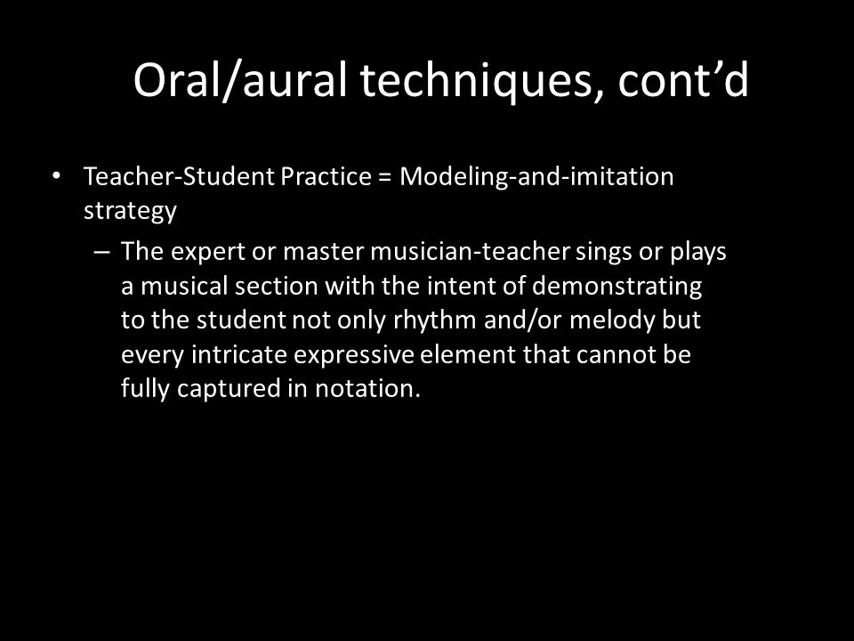 Oral/aural techniques, contd Teacher-Student Practice = Modeling-and-imitation strategy – The expert or master musician-teacher sings or plays a musical section with the intent of demonstrating to the student not only rhythm and/or melody but every intricate expressive element that cannot be fully captured in notation.