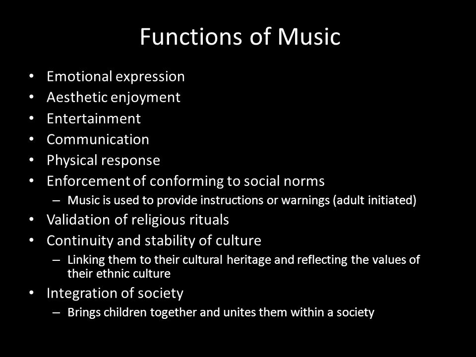 Functions of Music Emotional expression Aesthetic enjoyment Entertainment Communication Physical response Enforcement of conforming to social norms – Music is used to provide instructions or warnings (adult initiated) Validation of religious rituals Continuity and stability of culture – Linking them to their cultural heritage and reflecting the values of their ethnic culture Integration of society – Brings children together and unites them within a society