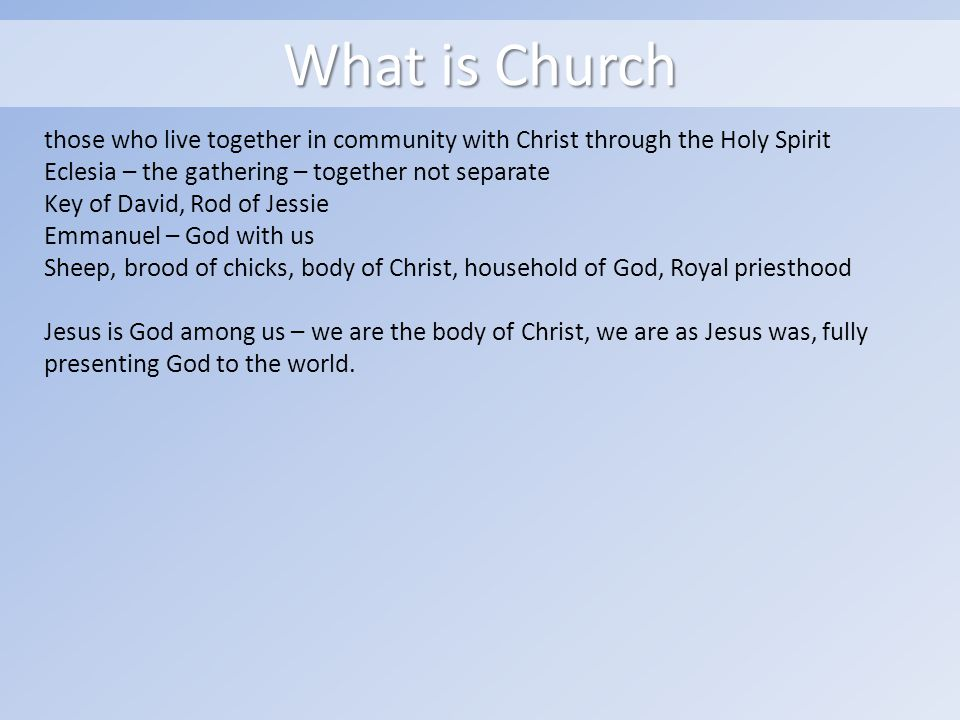 What is Church those who live together in community with Christ through the Holy Spirit Eclesia – the gathering – together not separate Key of David, Rod of Jessie Emmanuel – God with us Sheep, brood of chicks, body of Christ, household of God, Royal priesthood Jesus is God among us – we are the body of Christ, we are as Jesus was, fully presenting God to the world.