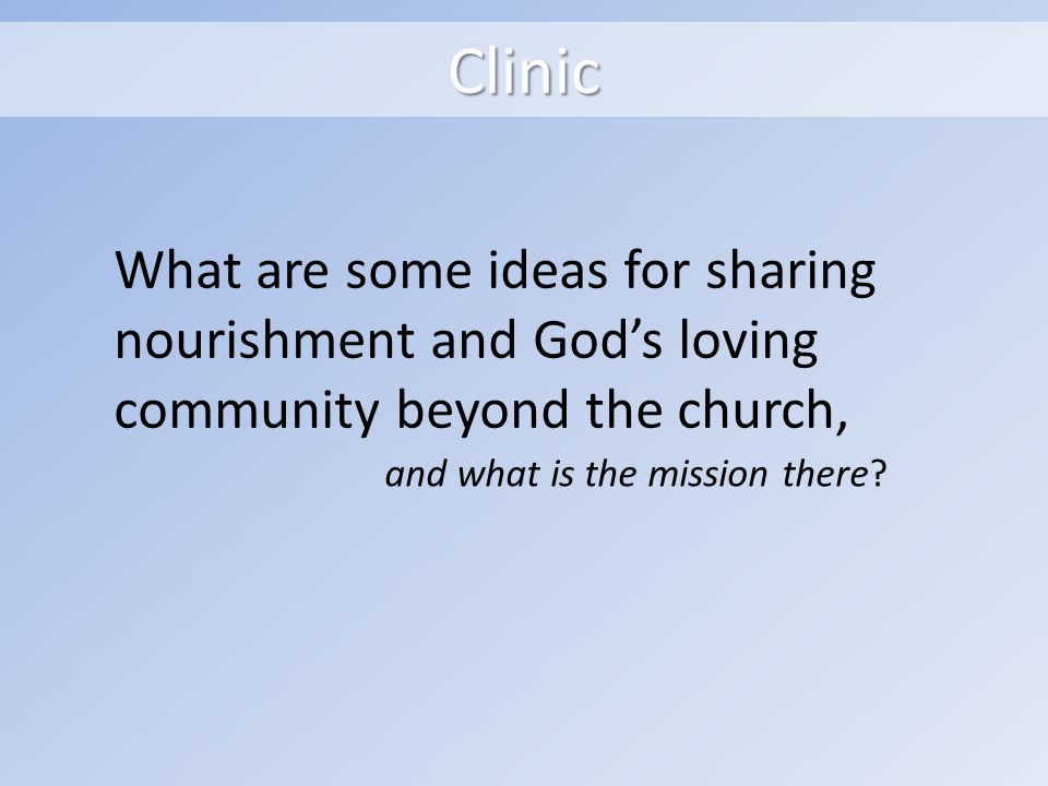 Clinic What are some ideas for sharing nourishment and Gods loving community beyond the church, and what is the mission there