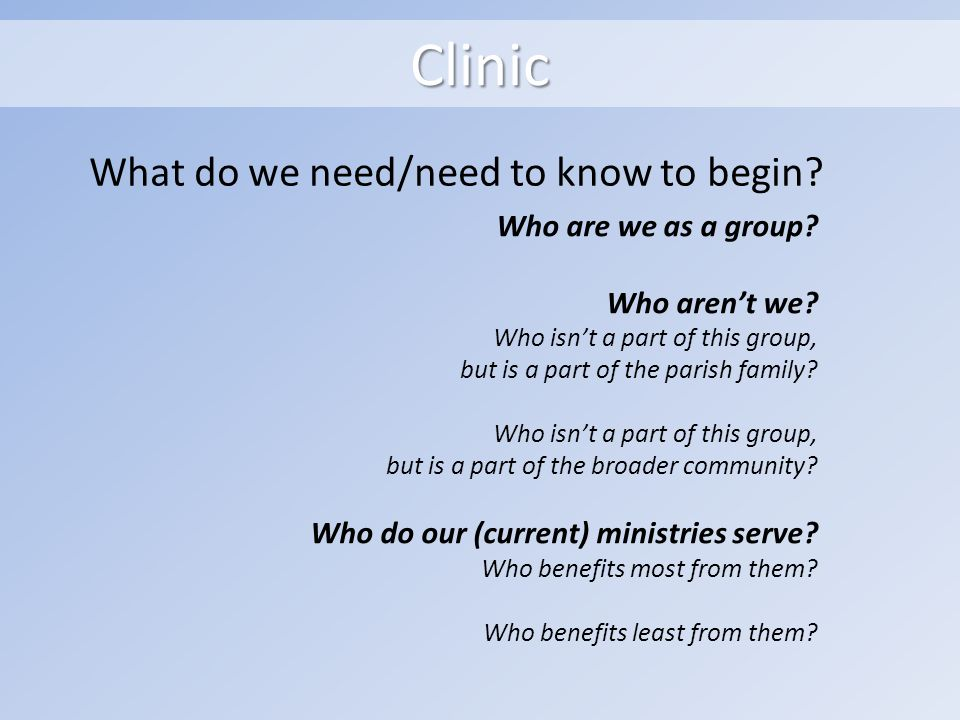 Clinic What do we need/need to know to begin. Who are we as a group.