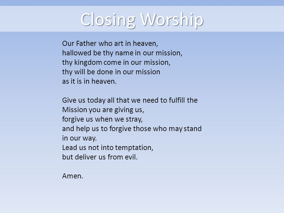 Closing Worship Our Father who art in heaven, hallowed be thy name in our mission, thy kingdom come in our mission, thy will be done in our mission as it is in heaven.