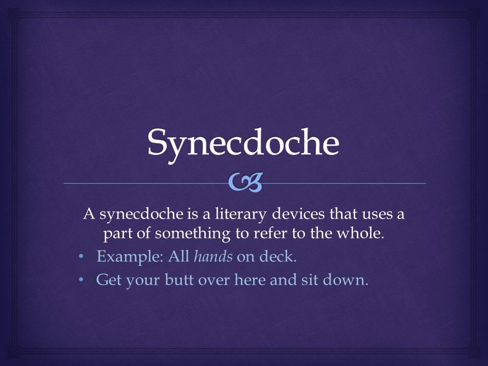 A synecdoche is a literary devices that uses a part of something to refer to the whole.