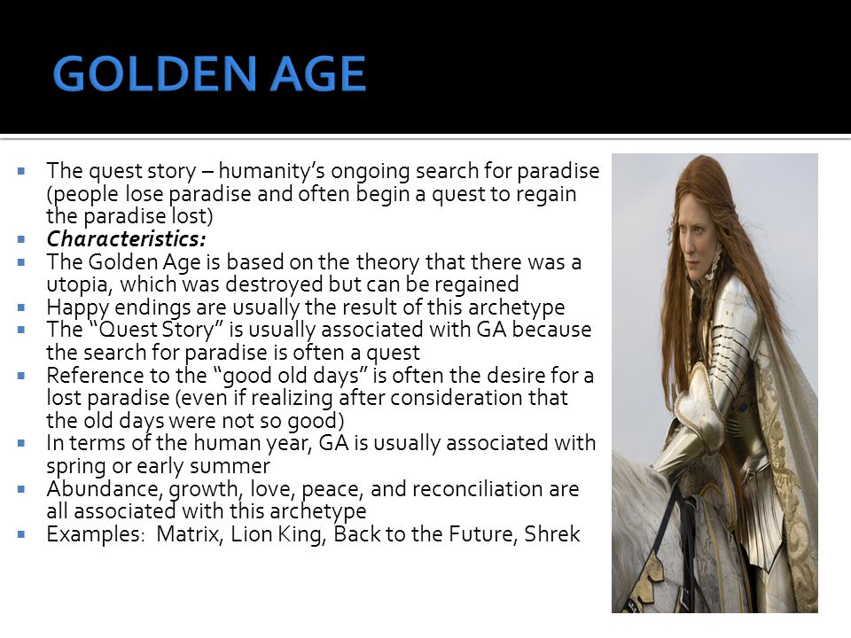 The quest story – humanitys ongoing search for paradise (people lose paradise and often begin a quest to regain the paradise lost) Characteristics: The Golden Age is based on the theory that there was a utopia, which was destroyed but can be regained Happy endings are usually the result of this archetype The Quest Story is usually associated with GA because the search for paradise is often a quest Reference to the good old days is often the desire for a lost paradise (even if realizing after consideration that the old days were not so good) In terms of the human year, GA is usually associated with spring or early summer Abundance, growth, love, peace, and reconciliation are all associated with this archetype Examples: Matrix, Lion King, Back to the Future, Shrek