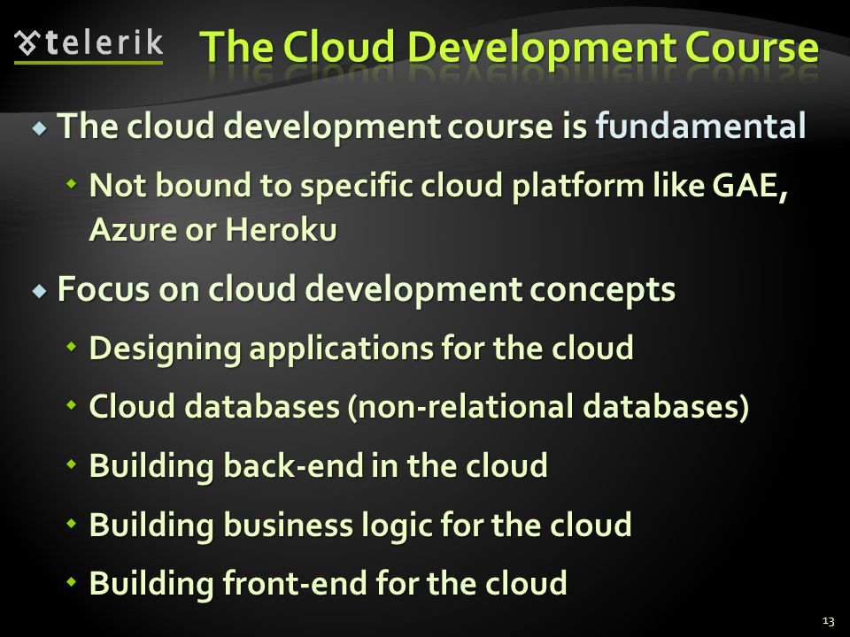 The cloud development course is fundamental The cloud development course is fundamental Not bound to specific cloud platform like GAE, Azure or Heroku Not bound to specific cloud platform like GAE, Azure or Heroku Focus on cloud development concepts Focus on cloud development concepts Designing applications for the cloud Designing applications for the cloud Cloud databases (non-relational databases) Cloud databases (non-relational databases) Building back-end in the cloud Building back-end in the cloud Building business logic for the cloud Building business logic for the cloud Building front-end for the cloud Building front-end for the cloud 13