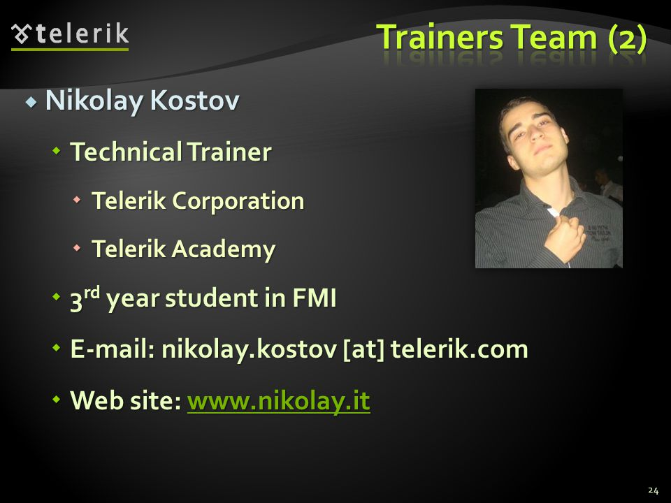Nikolay Kostov Nikolay Kostov Technical Trainer Technical Trainer Telerik Corporation Telerik Corporation Telerik Academy Telerik Academy 3 rd year student in FMI 3 rd year student in FMI E-mail: nikolay.kostov [at] telerik.com E-mail: nikolay.kostov [at] telerik.com Web site: www.nikolay.it Web site: www.nikolay.itwww.nikolay.it 24