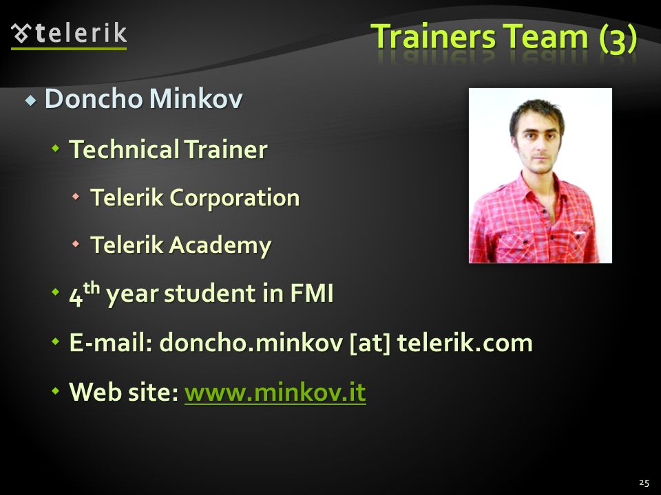 Doncho Minkov Doncho Minkov Technical Trainer Technical Trainer Telerik Corporation Telerik Corporation Telerik Academy Telerik Academy 4 th year student in FMI 4 th year student in FMI E-mail: doncho.minkov [at] telerik.com E-mail: doncho.minkov [at] telerik.com Web site: www.minkov.it Web site: www.minkov.itwww.minkov.it 25