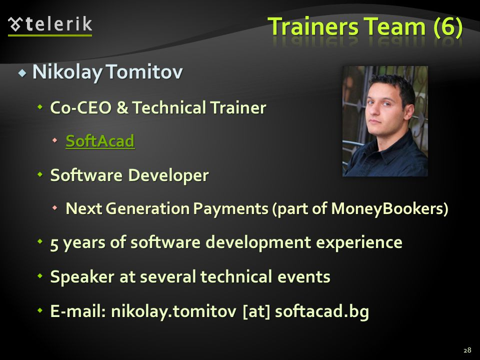 Nikolay Tomitov Nikolay Tomitov Co-CEO & Technical Trainer Co-CEO & Technical Trainer SoftAcad SoftAcad SoftAcad Software Developer Software Developer Next Generation Payments (part of MoneyBookers) Next Generation Payments (part of MoneyBookers) 5 years of software development experience 5 years of software development experience Speaker at several technical events Speaker at several technical events E-mail: nikolay.tomitov [at] softacad.bg E-mail: nikolay.tomitov [at] softacad.bg 28