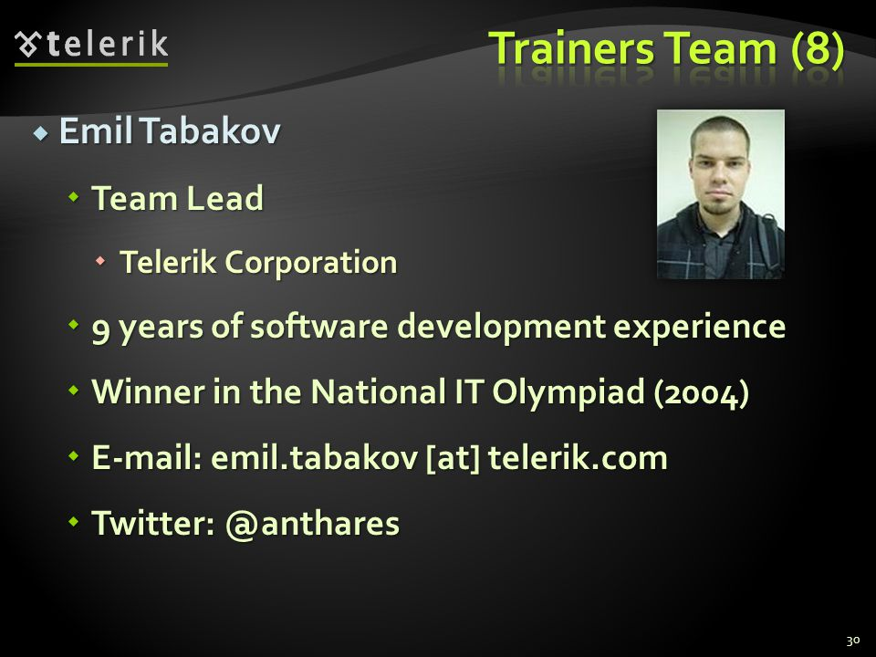 Emil Tabakov Emil Tabakov Team Lead Team Lead Telerik Corporation Telerik Corporation 9 years of software development experience 9 years of software development experience Winner in the National IT Olympiad (2004) Winner in the National IT Olympiad (2004) E-mail: emil.tabakov [at] telerik.com E-mail: emil.tabakov [at] telerik.com Twitter: @anthares Twitter: @anthares 30