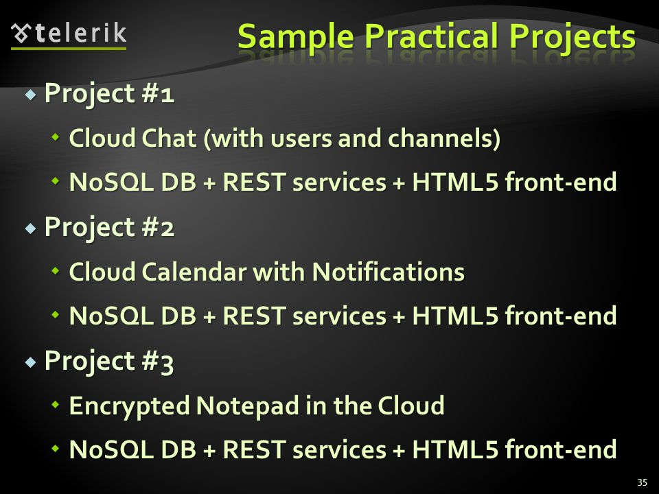 Project #1 Project #1 Cloud Chat (with users and channels) Cloud Chat (with users and channels) NoSQL DB + REST services + HTML 5 front-end NoSQL DB + REST services + HTML 5 front-end Project #2 Project #2 Cloud Calendar with Notifications Cloud Calendar with Notifications NoSQL DB + REST services + HTML 5 front-end NoSQL DB + REST services + HTML 5 front-end Project #3 Project #3 Encrypted Notepad in the Cloud Encrypted Notepad in the Cloud NoSQL DB + REST services + HTML 5 front-end NoSQL DB + REST services + HTML 5 front-end 35