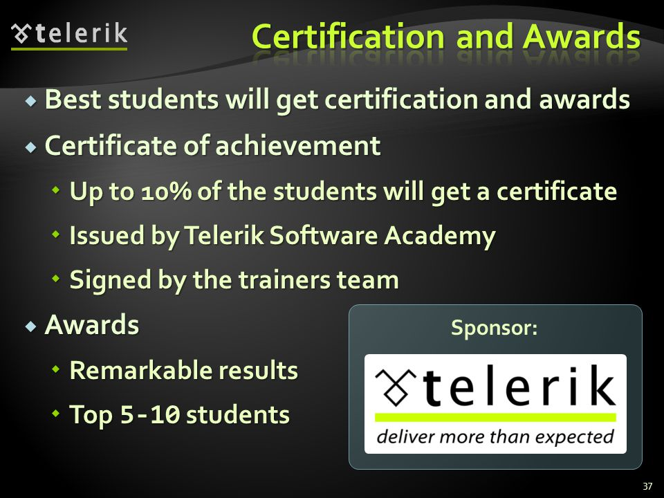 Best students will get certification and awards Best students will get certification and awards Certificate of achievement Certificate of achievement Up to 10% of the students will get a certificate Up to 10% of the students will get a certificate Issued by Telerik Software Academy Issued by Telerik Software Academy Signed by the trainers team Signed by the trainers team Awards Awards Remarkable results Remarkable results Top 5-10 students Top 5-10 students 37 Sponsor: