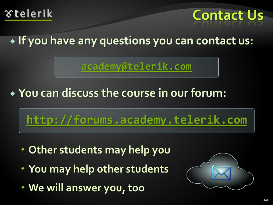 If you have any questions you can contact us: If you have any questions you can contact us: You can discuss the course in our forum: You can discuss the course in our forum: Other students may help you Other students may help you You may help other students You may help other students We will answer you, too We will answer you, too 40 academy@telerik.com http://forums.academy.telerik.com