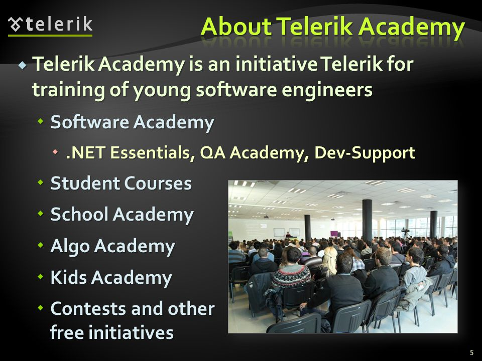 Telerik Academy is an initiative Telerik for training of young software engineers Telerik Academy is an initiative Telerik for training of young software engineers Software Academy Software Academy.NET Essentials, QA Academy, Dev-Support.NET Essentials, QA Academy, Dev-Support Student Courses Student Courses School Academy School Academy Algo Academy Algo Academy Kids Academy Kids Academy Contests and other free initiatives Contests and other free initiatives 5