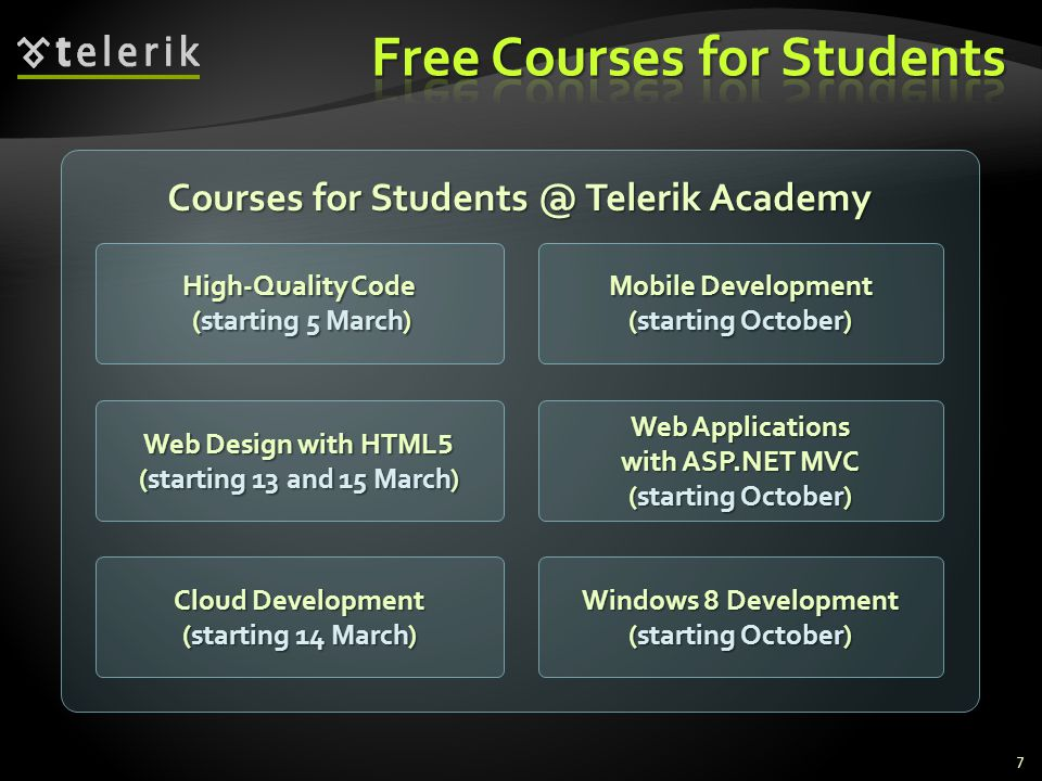Courses for Students @ Telerik Academy High-Quality Code (starting 5 March) High-Quality Code (starting 5 March) Mobile Development (starting October) Mobile Development (starting October) 7 Web Applications with ASP.NET MVC Web Applications with ASP.NET MVC (starting October) (starting October) Cloud Development Cloud Development (starting 14 March) (starting 14 March) Web Design with HTML 5 Web Design with HTML 5 (starting 13 and 15 March) (starting 13 and 15 March) Windows 8 Development (starting October) Windows 8 Development (starting October)