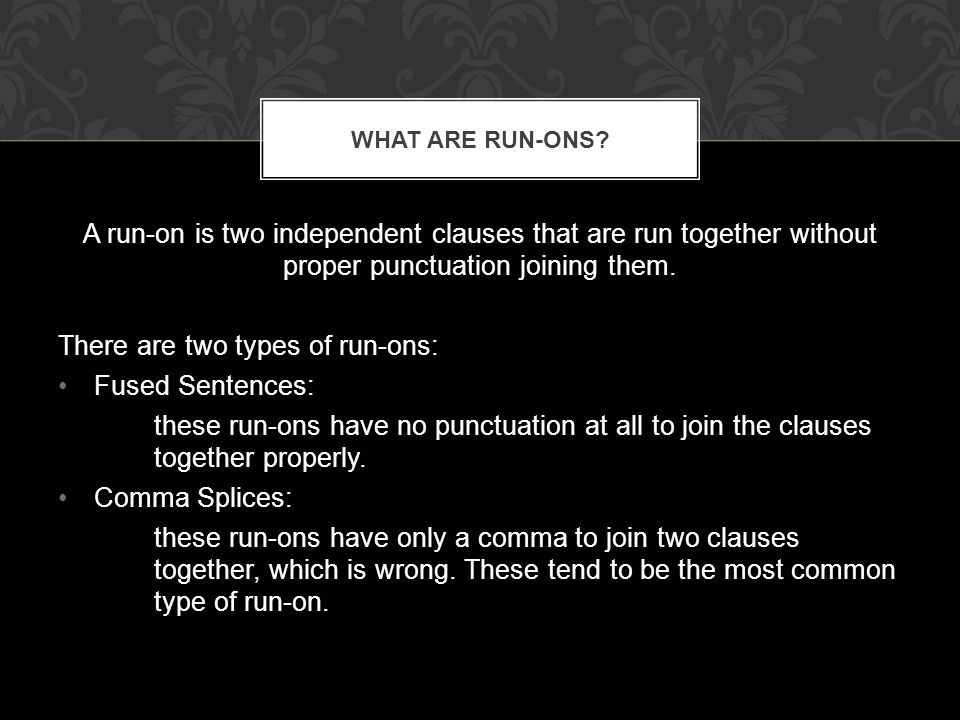 A run-on is two independent clauses that are run together without proper punctuation joining them.