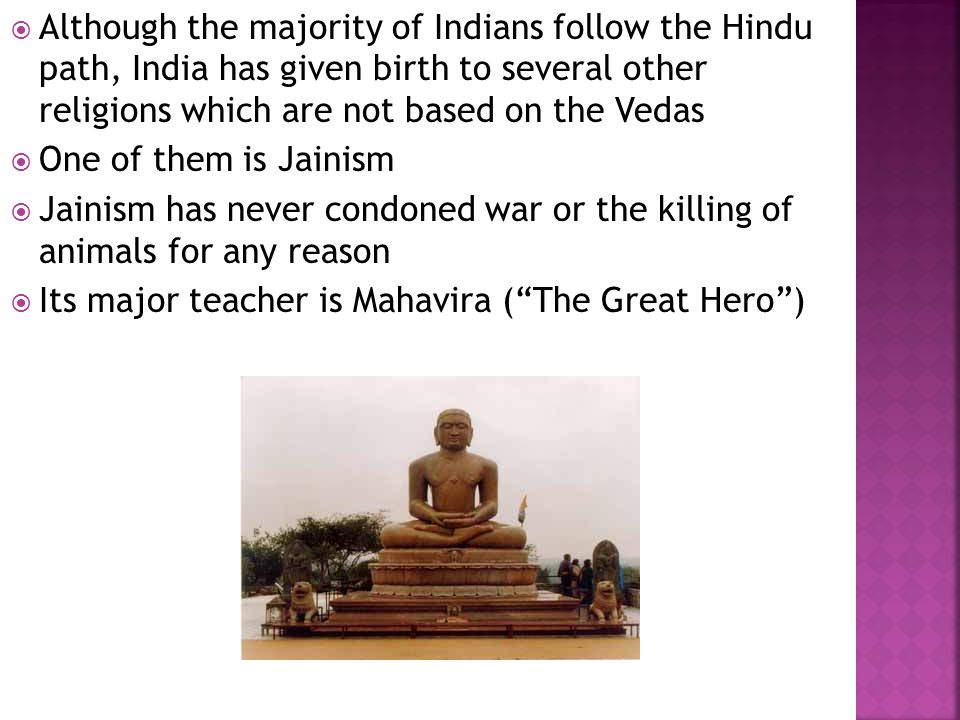 Although the majority of Indians follow the Hindu path, India has given birth to several other religions which are not based on the Vedas One of them is Jainism Jainism has never condoned war or the killing of animals for any reason Its major teacher is Mahavira (The Great Hero)