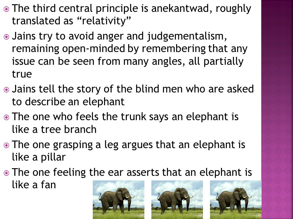 The third central principle is anekantwad, roughly translated as relativity Jains try to avoid anger and judgementalism, remaining open-minded by remembering that any issue can be seen from many angles, all partially true Jains tell the story of the blind men who are asked to describe an elephant The one who feels the trunk says an elephant is like a tree branch The one grasping a leg argues that an elephant is like a pillar The one feeling the ear asserts that an elephant is like a fan