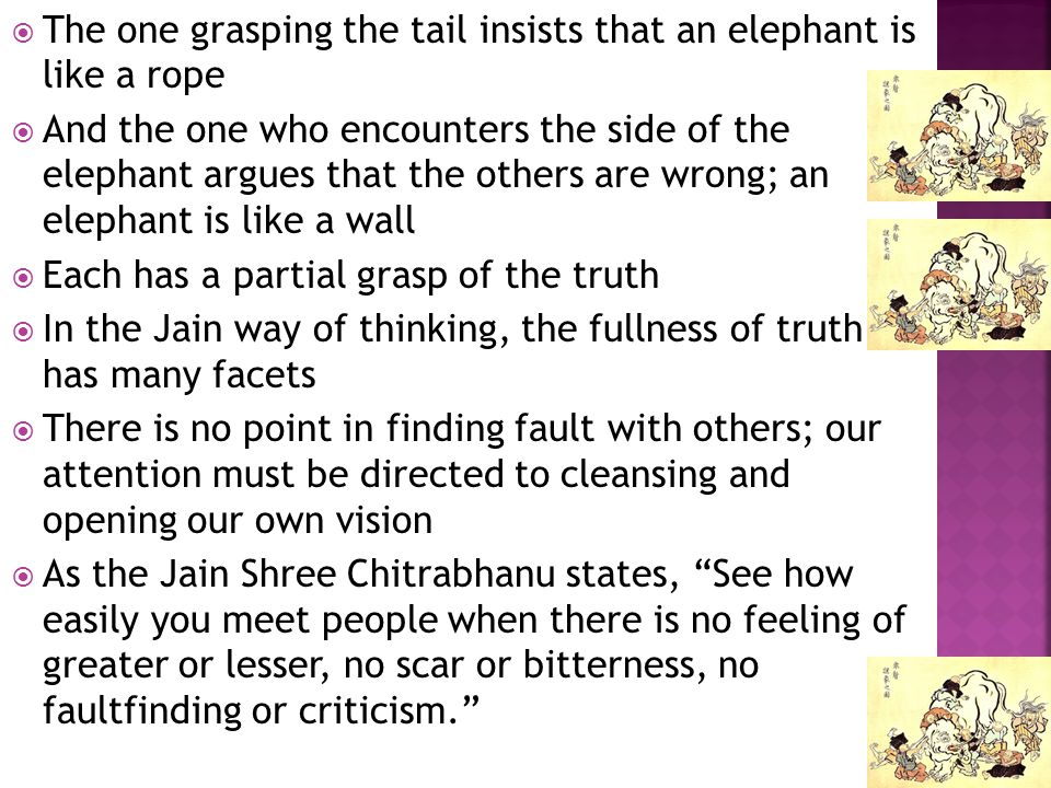 The one grasping the tail insists that an elephant is like a rope And the one who encounters the side of the elephant argues that the others are wrong; an elephant is like a wall Each has a partial grasp of the truth In the Jain way of thinking, the fullness of truth has many facets There is no point in finding fault with others; our attention must be directed to cleansing and opening our own vision As the Jain Shree Chitrabhanu states, See how easily you meet people when there is no feeling of greater or lesser, no scar or bitterness, no faultfinding or criticism.