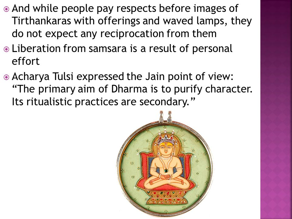 And while people pay respects before images of Tirthankaras with offerings and waved lamps, they do not expect any reciprocation from them Liberation from samsara is a result of personal effort Acharya Tulsi expressed the Jain point of view: The primary aim of Dharma is to purify character.