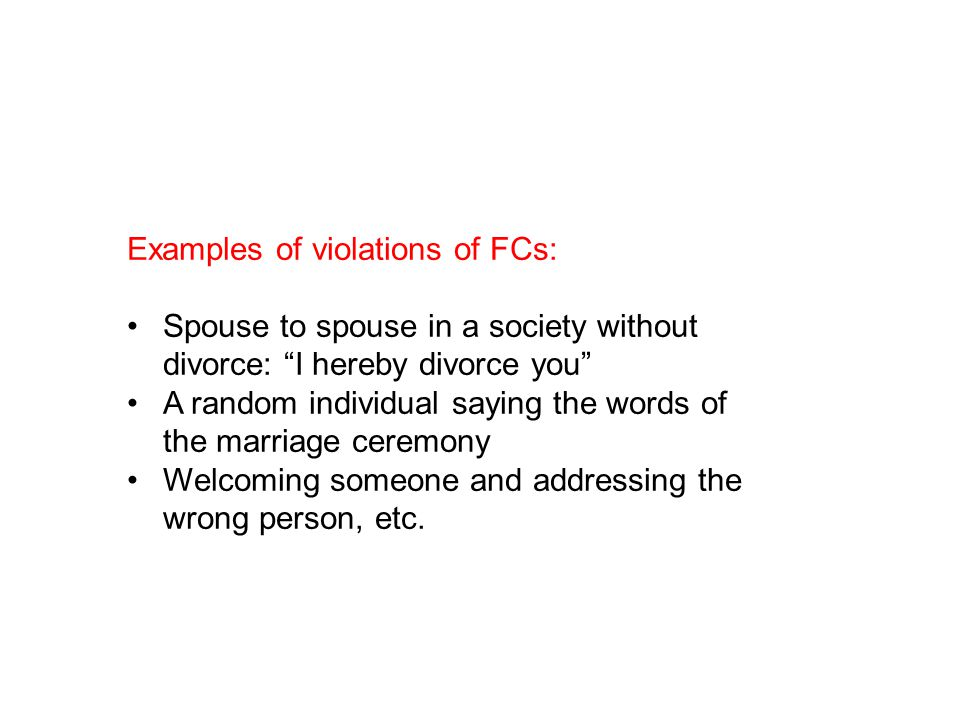 Examples of violations of FCs: Spouse to spouse in a society without divorce: I hereby divorce you A random individual saying the words of the marriage ceremony Welcoming someone and addressing the wrong person, etc.