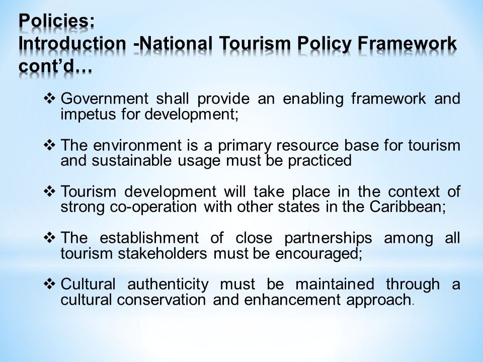 Government shall provide an enabling framework and impetus for development; The environment is a primary resource base for tourism and sustainable usage must be practiced Tourism development will take place in the context of strong co-operation with other states in the Caribbean; The establishment of close partnerships among all tourism stakeholders must be encouraged; Cultural authenticity must be maintained through a cultural conservation and enhancement approach.