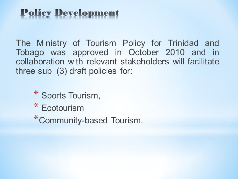 The Ministry of Tourism Policy for Trinidad and Tobago was approved in October 2010 and in collaboration with relevant stakeholders will facilitate three sub (3) draft policies for: * Sports Tourism, * Ecotourism * Community-based Tourism.