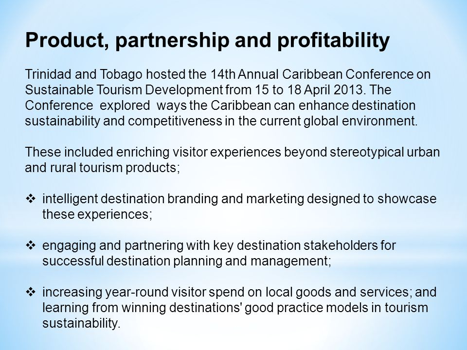 Product, partnership and profitability Trinidad and Tobago hosted the 14th Annual Caribbean Conference on Sustainable Tourism Development from 15 to 18 April 2013.