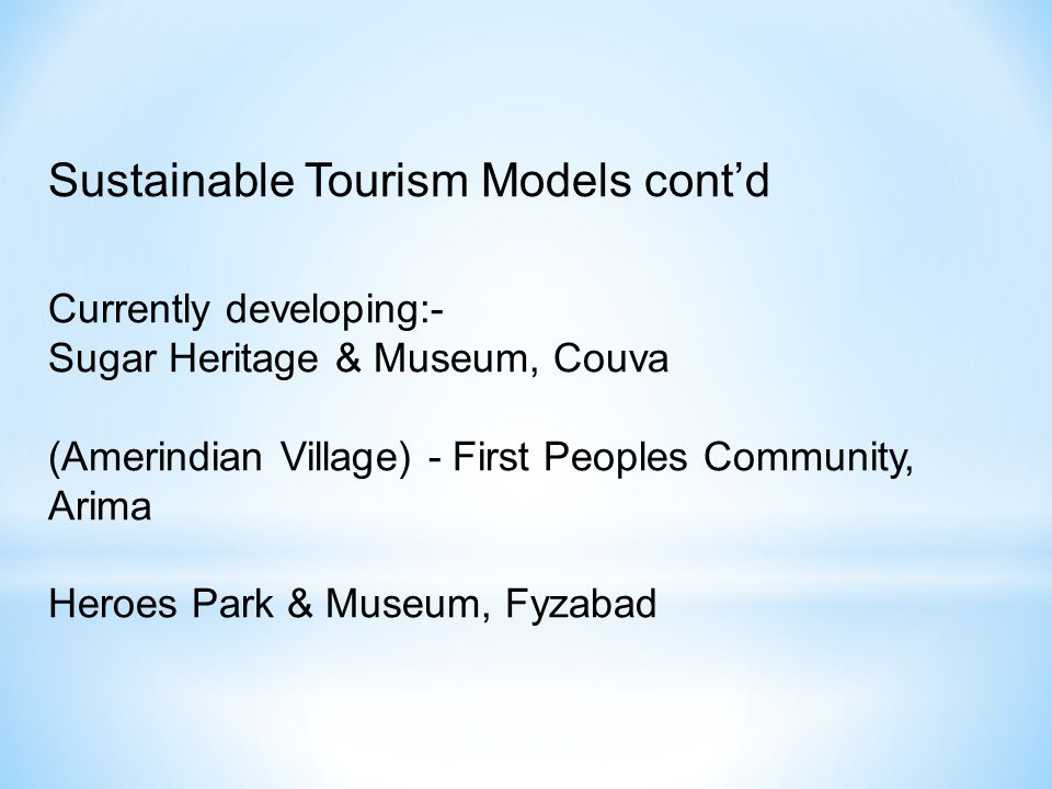 Currently developing:- Sugar Heritage & Museum, Couva (Amerindian Village) - First Peoples Community, Arima Heroes Park & Museum, Fyzabad Sustainable Tourism Models contd