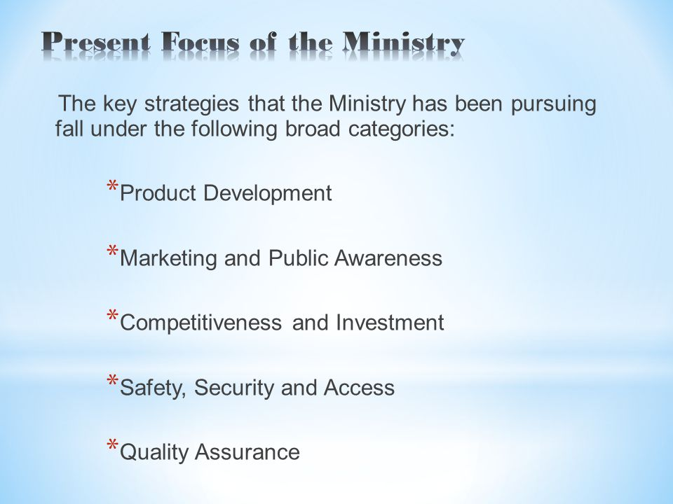 The key strategies that the Ministry has been pursuing fall under the following broad categories: * Product Development * Marketing and Public Awareness * Competitiveness and Investment * Safety, Security and Access * Quality Assurance