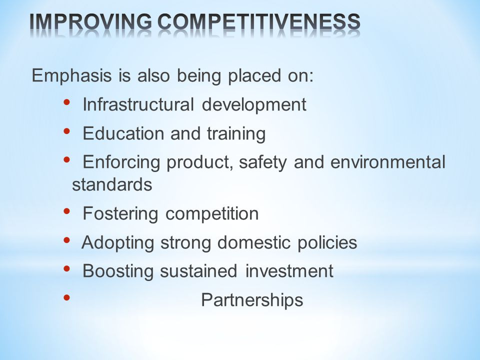 Emphasis is also being placed on: Infrastructural development Education and training Enforcing product, safety and environmental standards Fostering competition Adopting strong domestic policies Boosting sustained investment Partnerships