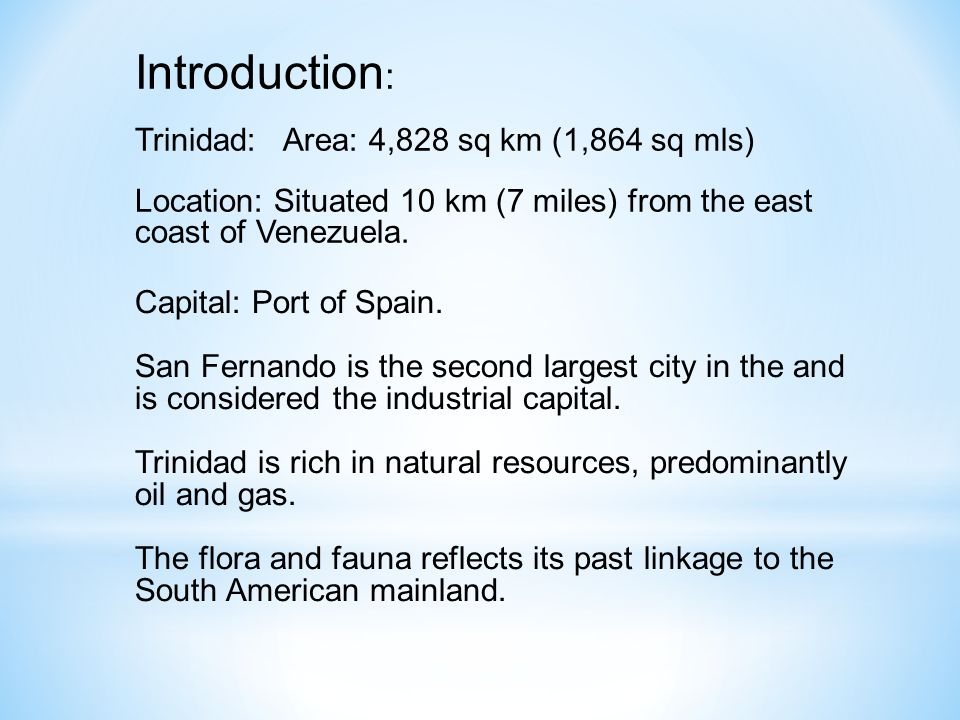 Introduction : Trinidad: Area: 4,828 sq km (1,864 sq mls) Location: Situated 10 km (7 miles) from the east coast of Venezuela.