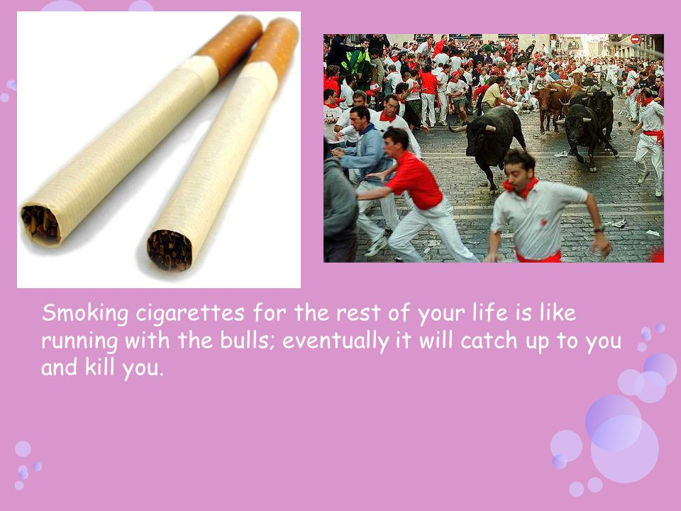 Smoking cigarettes for the rest of your life is like running with the bulls; eventually it will catch up to you and kill you.