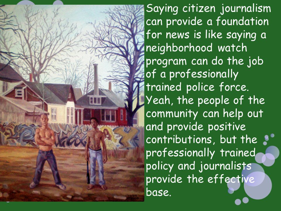 Saying citizen journalism can provide a foundation for news is like saying a neighborhood watch program can do the job of a professionally trained police force.
