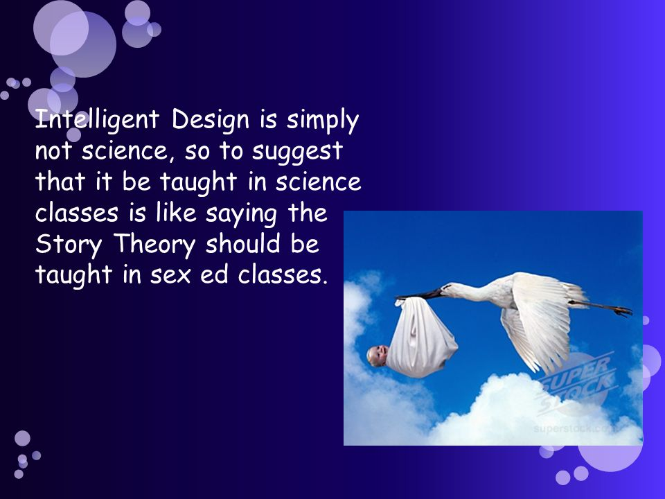 Intelligent Design is simply not science, so to suggest that it be taught in science classes is like saying the Story Theory should be taught in sex ed classes.