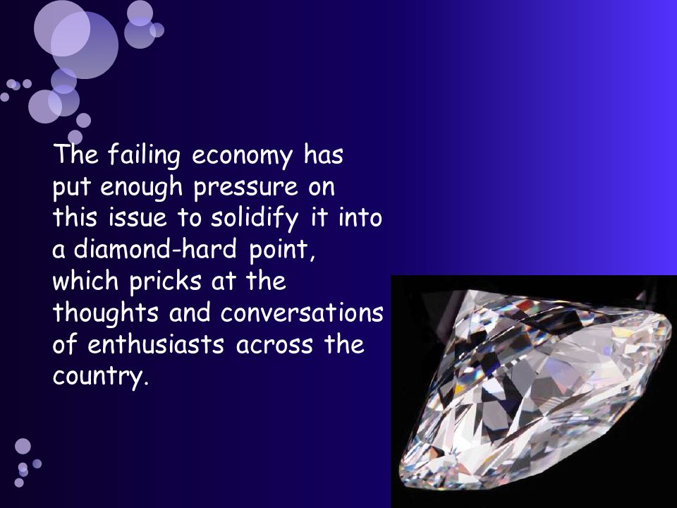 The failing economy has put enough pressure on this issue to solidify it into a diamond-hard point, which pricks at the thoughts and conversations of enthusiasts across the country.