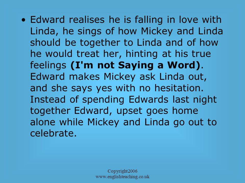Copyright2006 www.englishteaching.co.uk Edward realises he is falling in love with Linda, he sings of how Mickey and Linda should be together to Linda and of how he would treat her, hinting at his true feelings (I m not Saying a Word).