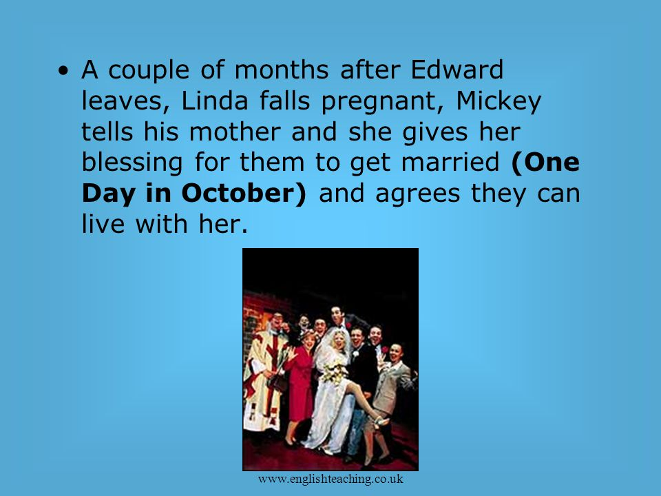 Copyright2006 www.englishteaching.co.uk A couple of months after Edward leaves, Linda falls pregnant, Mickey tells his mother and she gives her blessing for them to get married (One Day in October) and agrees they can live with her.