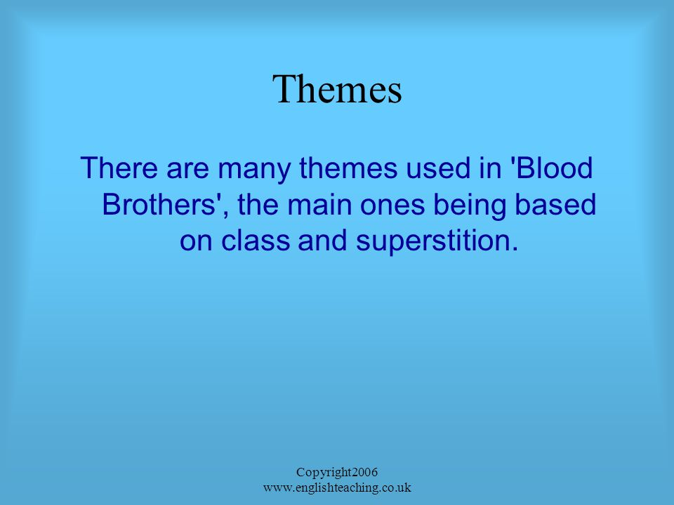 Copyright2006 www.englishteaching.co.uk Themes There are many themes used in Blood Brothers , the main ones being based on class and superstition.