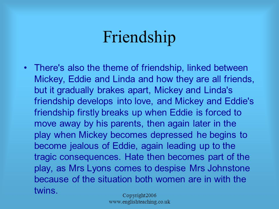 Copyright2006 www.englishteaching.co.uk Friendship There s also the theme of friendship, linked between Mickey, Eddie and Linda and how they are all friends, but it gradually brakes apart, Mickey and Linda s friendship develops into love, and Mickey and Eddie s friendship firstly breaks up when Eddie is forced to move away by his parents, then again later in the play when Mickey becomes depressed he begins to become jealous of Eddie, again leading up to the tragic consequences.