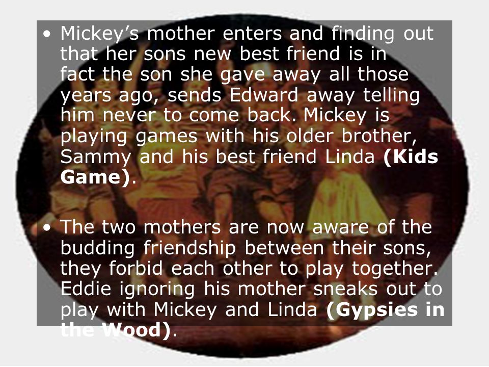Copyright2006 www.englishteaching.co.uk Mickeys mother enters and finding out that her sons new best friend is in fact the son she gave away all those years ago, sends Edward away telling him never to come back.