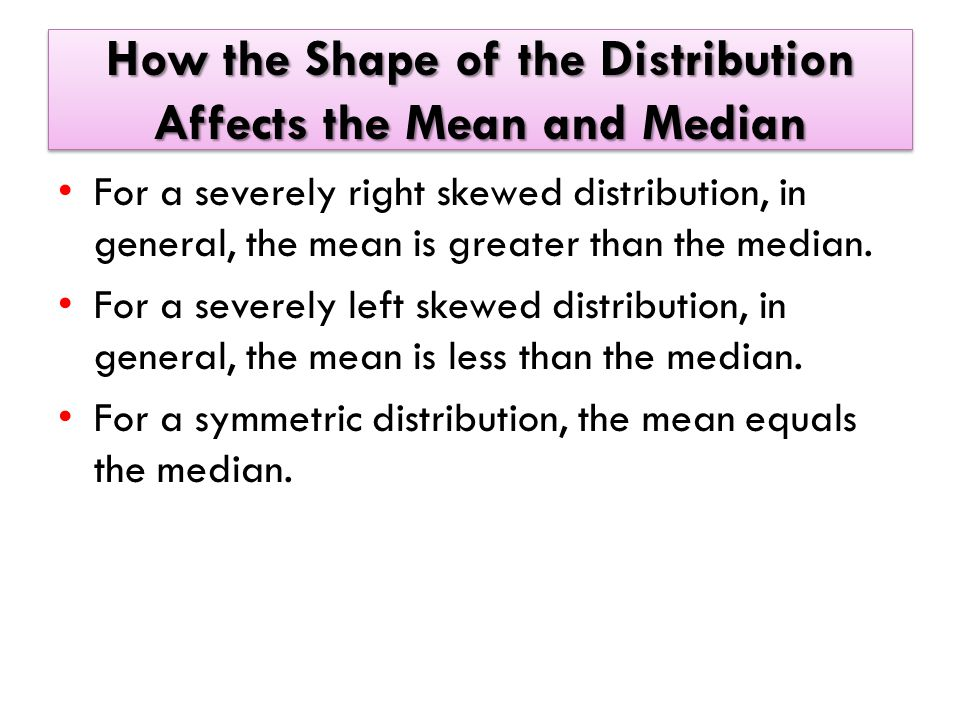 How the Shape of the Distribution Affects the Mean and Median For a severely right skewed distribution, in general, the mean is greater than the median.