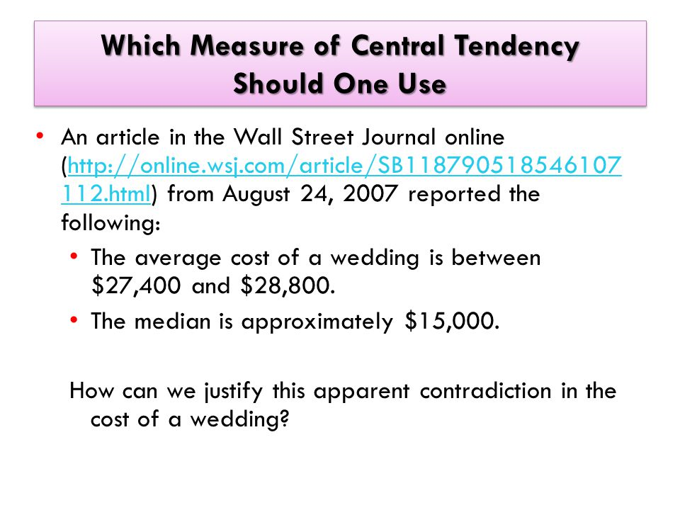 Which Measure of Central Tendency Should One Use An article in the Wall Street Journal online (http://online.wsj.com/article/SB118790518546107 112.html) from August 24, 2007 reported the following:http://online.wsj.com/article/SB118790518546107 112.html The average cost of a wedding is between $27,400 and $28,800.