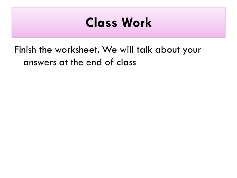 Class Work Finish the worksheet. We will talk about your answers at the end of class